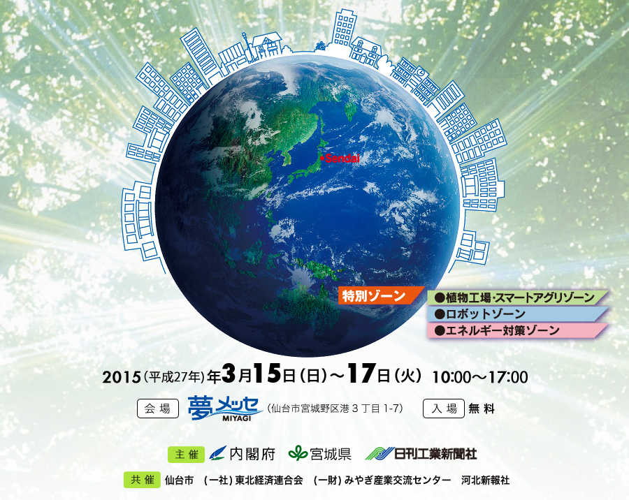 """ Exhibition of Disaster Risk Reduction Industry in Sendai "" Date: 2015 March15th(Sun)~17th(Tue) 10:00〜17:00. Venue: Yume Messe Miyagi. Organizer: Cabinet Office, Miyagi Prefecture Government, The Nikkan Kogyo Shimbun, Ltd. Supported by: Reconstruction Agency / Ministry of Land, Infrastructure, Transport and Tourism / Fire disaster Management Agency / Ministry of Internal Affairs and Communications, Tohoku Bureau of  Telecommunications / Tohoku Bureau of Economy, Trade and Industry / Fire and Disaster Management Agency / Aomori Prefecture / Akita Prefecture / Iwate Prefecture / Yamagata Prefecture / Fukushima Prefecture / Ibaraki Prefecture / Chiba Prefecture  (Now applying). Admission Fee: Free of charge."